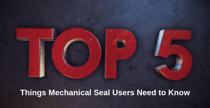 Top 5 Things Mechanical Seal Users Need to Know